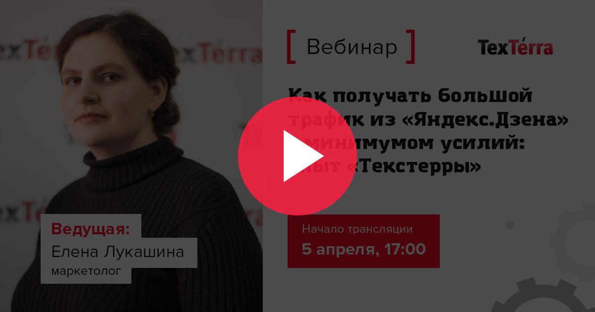 [Запись вебинара] Как получать большой трафик из «Яндекс.Дзена» с минимумом усилий: опыт «Текстерры»